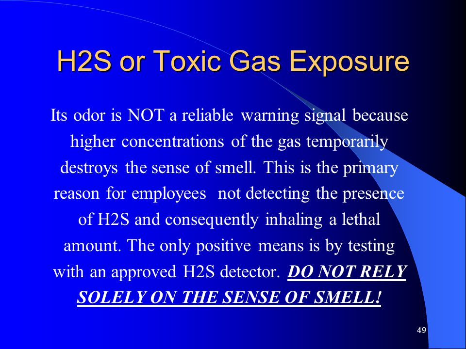 49 H2S or Toxic Gas Exposure Its odor is NOT a reliable warning signal because higher concentrations of the gas temporarily destroys the sense of smell.