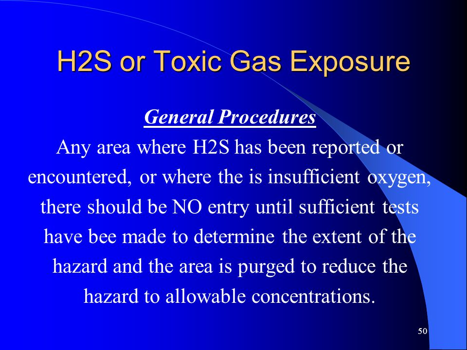 50 H2S or Toxic Gas Exposure General Procedures Any area where H2S has been reported or encountered, or where the is insufficient oxygen, there should be NO entry until sufficient tests have bee made to determine the extent of the hazard and the area is purged to reduce the hazard to allowable concentrations.