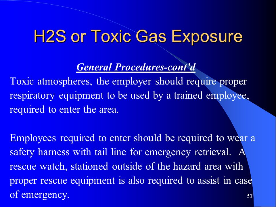 51 H2S or Toxic Gas Exposure General Procedures-cont'd Toxic atmospheres, the employer should require proper respiratory equipment to be used by a trained employee, required to enter the area.