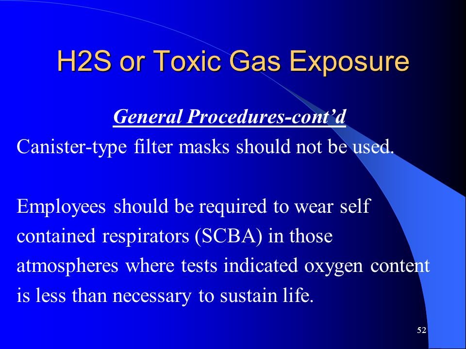 52 H2S or Toxic Gas Exposure General Procedures-cont'd Canister-type filter masks should not be used.