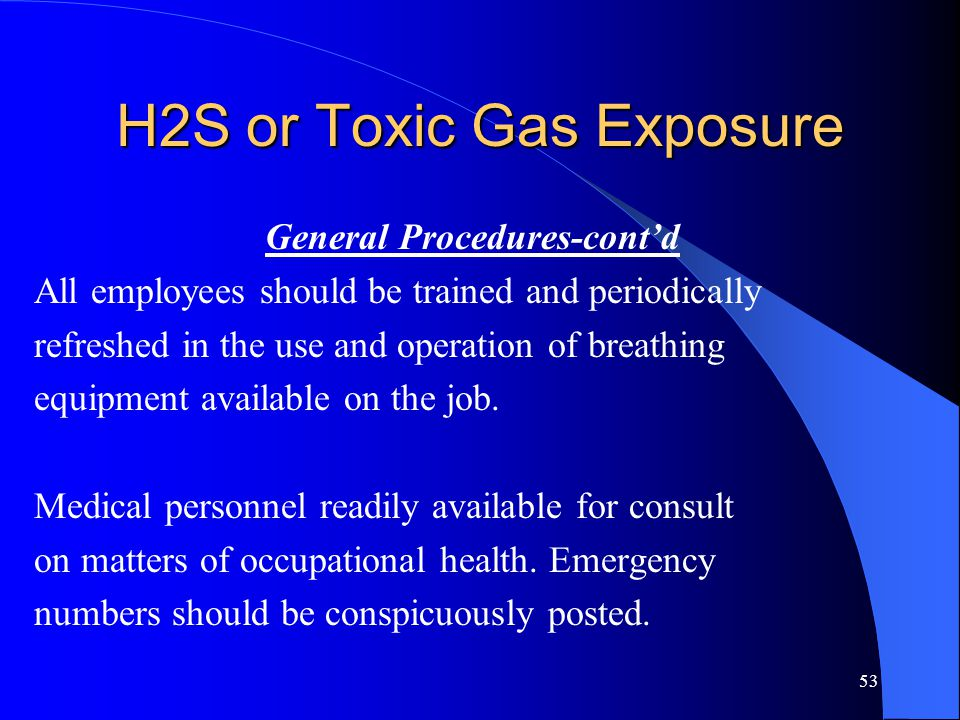 53 H2S or Toxic Gas Exposure General Procedures-cont'd All employees should be trained and periodically refreshed in the use and operation of breathing equipment available on the job.