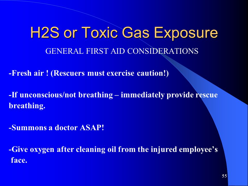 55 H2S or Toxic Gas Exposure GENERAL FIRST AID CONSIDERATIONS -Fresh air ! (Rescuers must exercise caution!) -If unconscious/not breathing – immediate