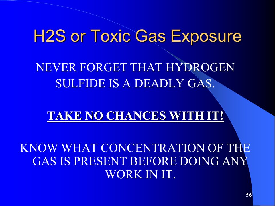 56 H2S or Toxic Gas Exposure NEVER FORGET THAT HYDROGEN SULFIDE IS A DEADLY GAS. TAKE NO CHANCES WITH IT! KNOW WHAT CONCENTRATION OF THE GAS IS PRESEN