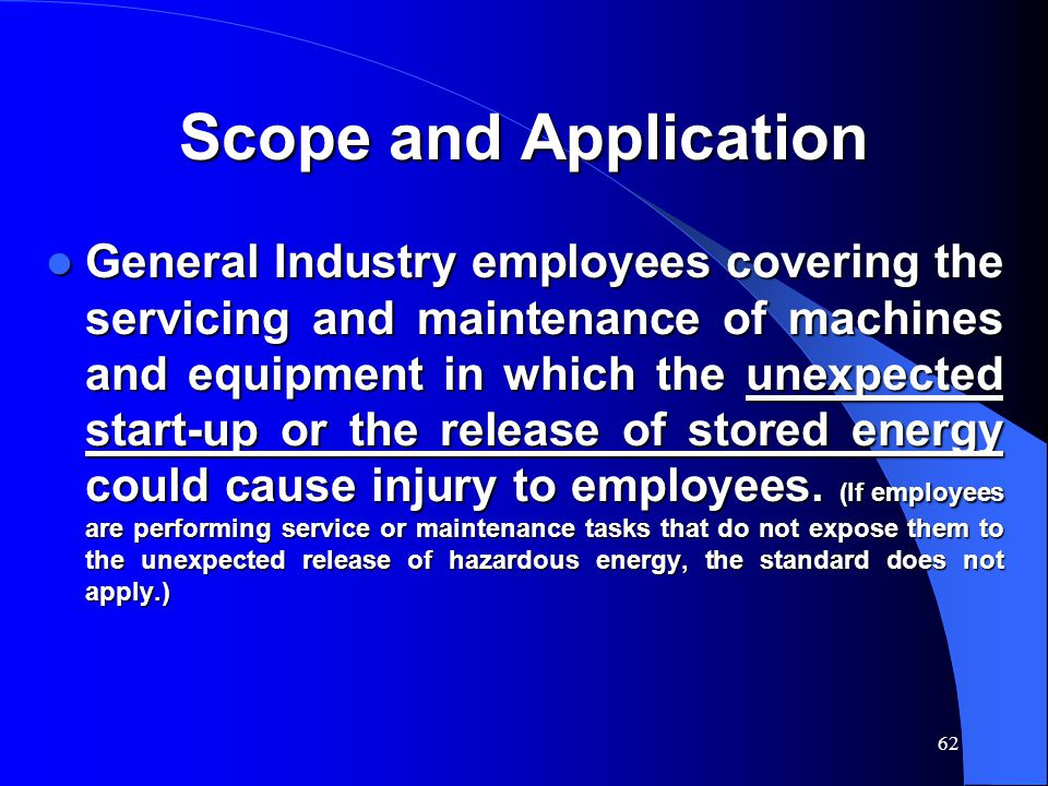 62 Scope and Application General Industry employees covering the servicing and maintenance of machines and equipment in which the unexpected start-up or the release of stored energy could cause injury to employees.