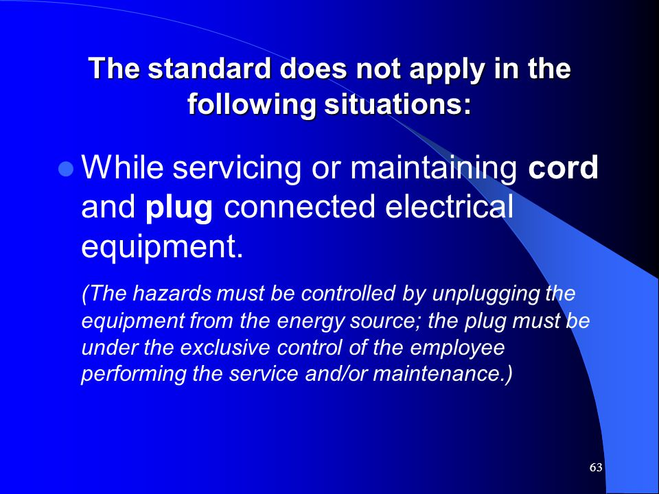 63 The standard does not apply in the following situations: While servicing or maintaining cord and plug connected electrical equipment.