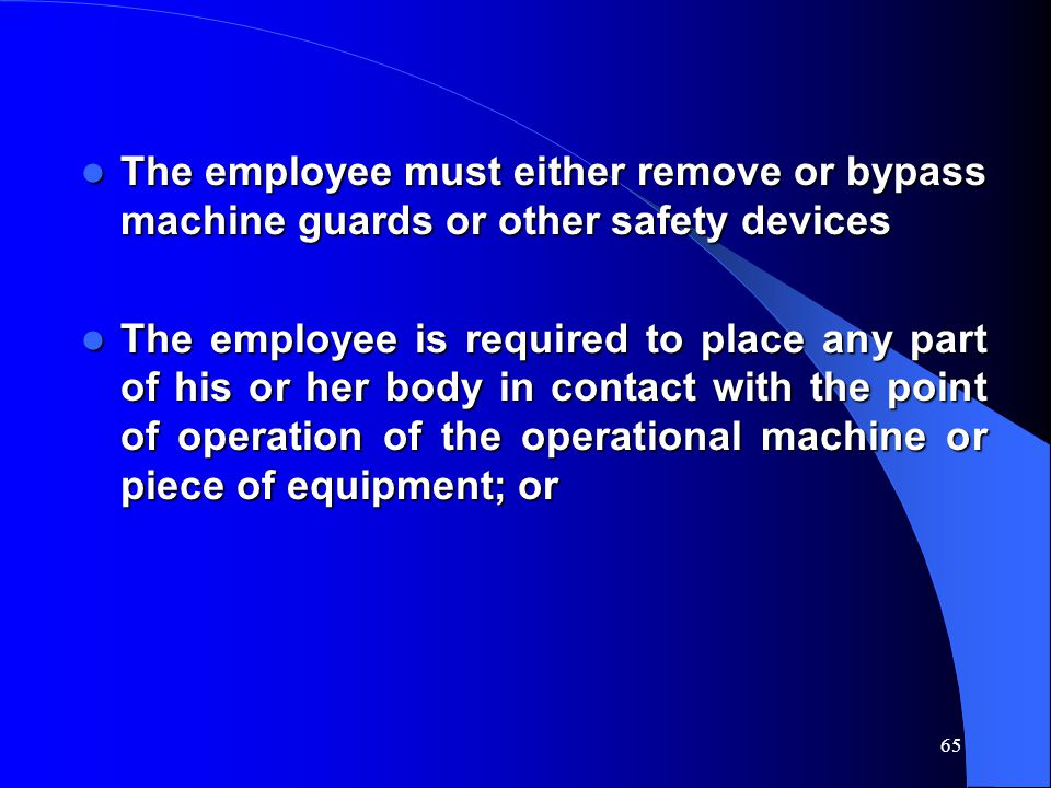 65 The employee must either remove or bypass machine guards or other safety devices The employee must either remove or bypass machine guards or other safety devices The employee is required to place any part of his or her body in contact with the point of operation of the operational machine or piece of equipment; or The employee is required to place any part of his or her body in contact with the point of operation of the operational machine or piece of equipment; or