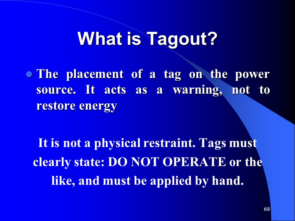 68 What is Tagout? The placement of a tag on the power source. It acts as a warning, not to restore energy The placement of a tag on the power source.