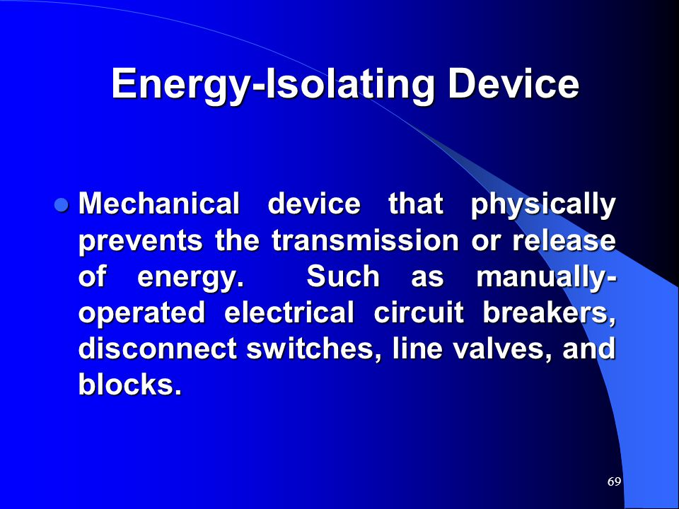 69 Energy-Isolating Device Mechanical device that physically prevents the transmission or release of energy. Such as manually- operated electrical cir