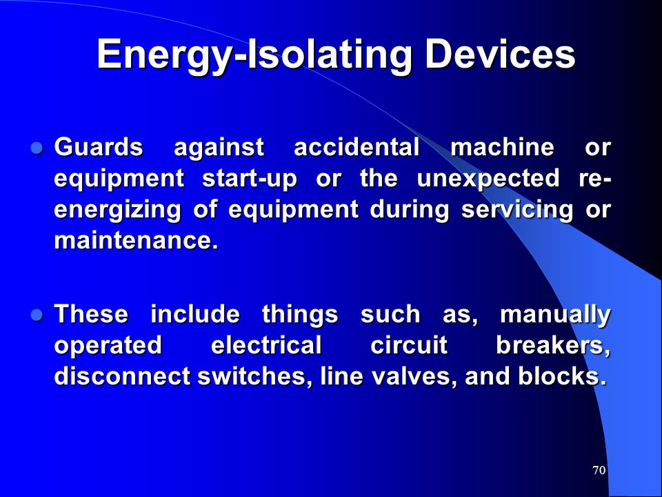 70 Energy-Isolating Devices Guards against accidental machine or equipment start-up or the unexpected re- energizing of equipment during servicing or