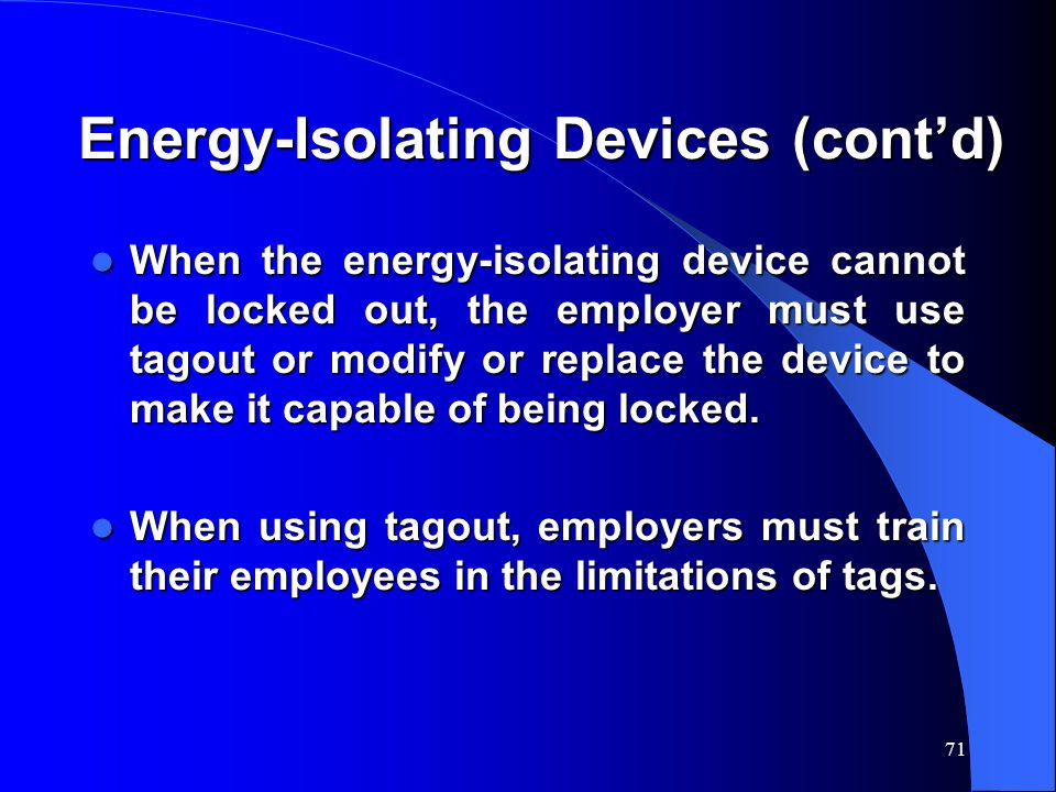 71 Energy-Isolating Devices (cont'd) When the energy-isolating device cannot be locked out, the employer must use tagout or modify or replace the device to make it capable of being locked.