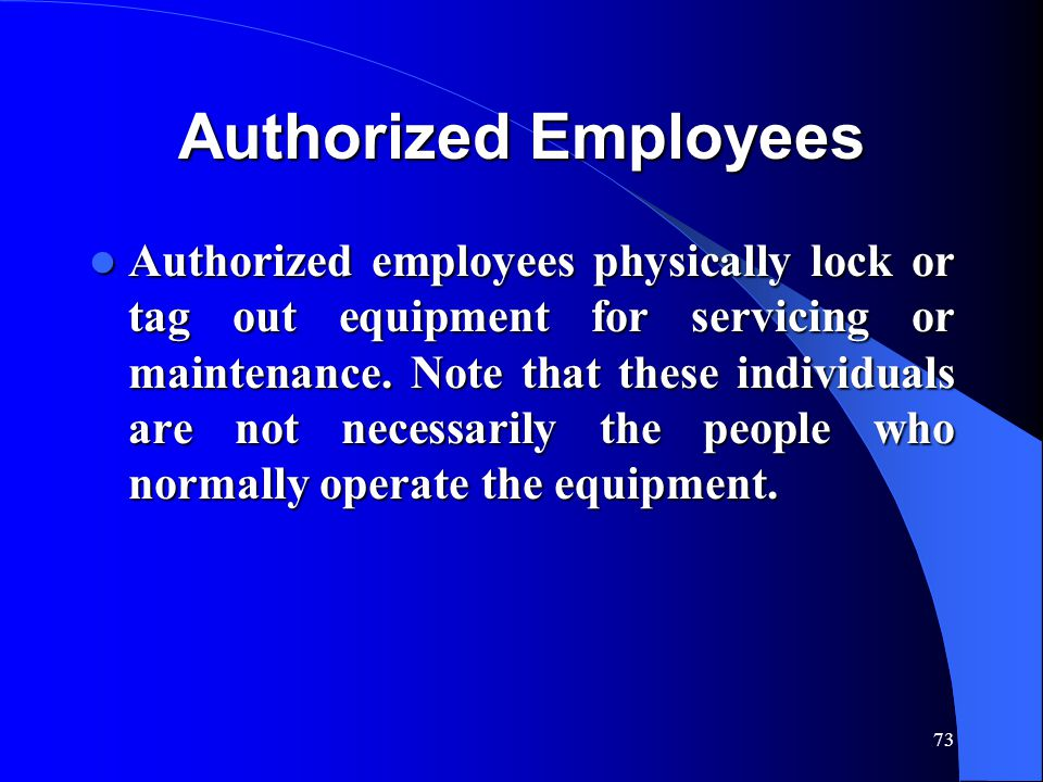 73 Authorized Employees Authorized employees physically lock or tag out equipment for servicing or maintenance.