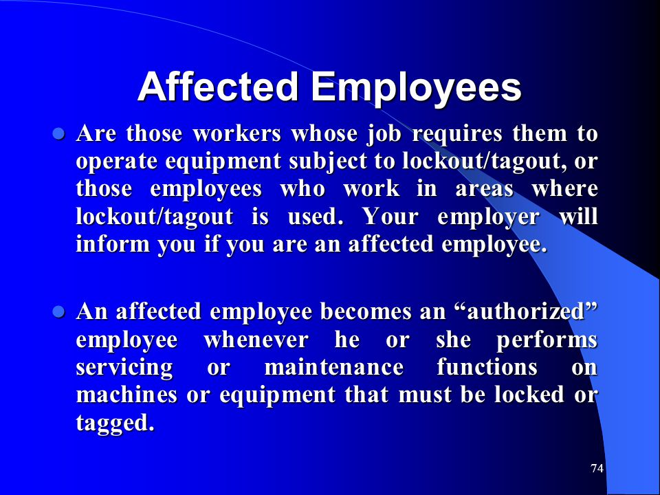 74 Affected Employees Are those workers whose job requires them to operate equipment subject to lockout/tagout, or those employees who work in areas where lockout/tagout is used.