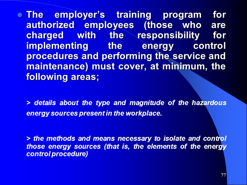 77 The employer's training program for authorized employees (those who are charged with the responsibility for implementing the energy control procedu