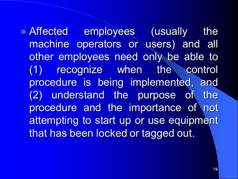78 Affected employees (usually the machine operators or users) and all other employees need only be able to (1) recognize when the control procedure i