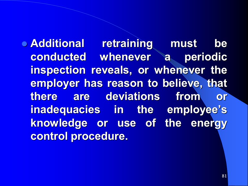 81 Additional retraining must be conducted whenever a periodic inspection reveals, or whenever the employer has reason to believe, that there are devi