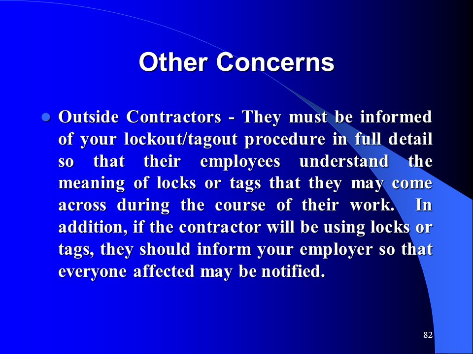 82 Other Concerns Outside Contractors - They must be informed of your lockout/tagout procedure in full detail so that their employees understand the m