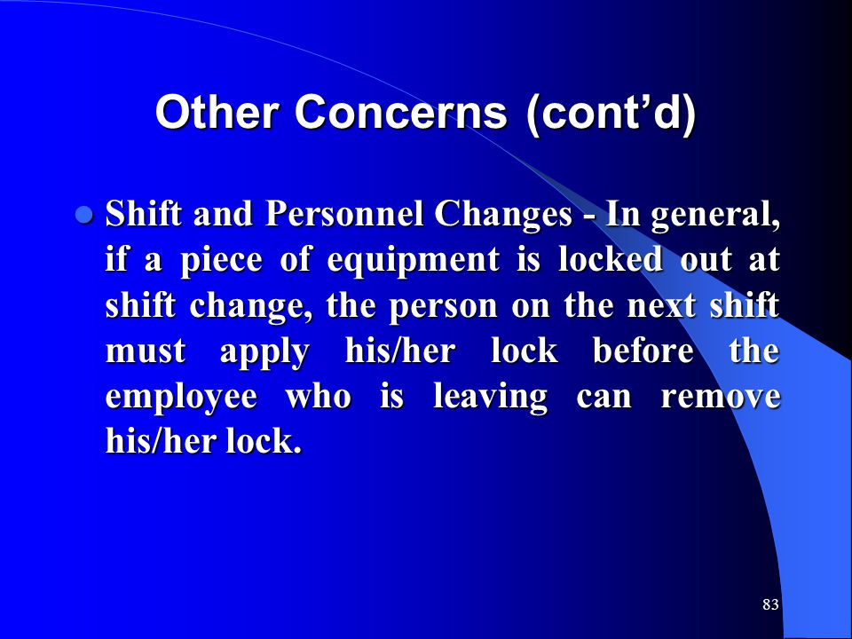 83 Other Concerns (cont'd) Shift and Personnel Changes - In general, if a piece of equipment is locked out at shift change, the person on the next shi