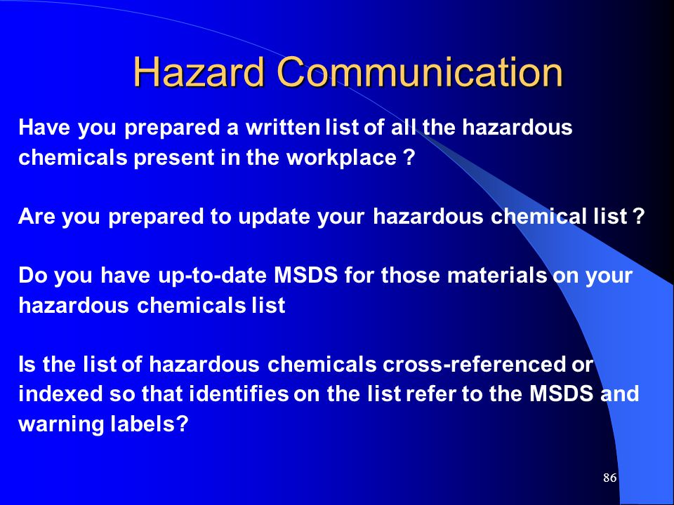 86 Hazard Communication Have you prepared a written list of all the hazardous chemicals present in the workplace .
