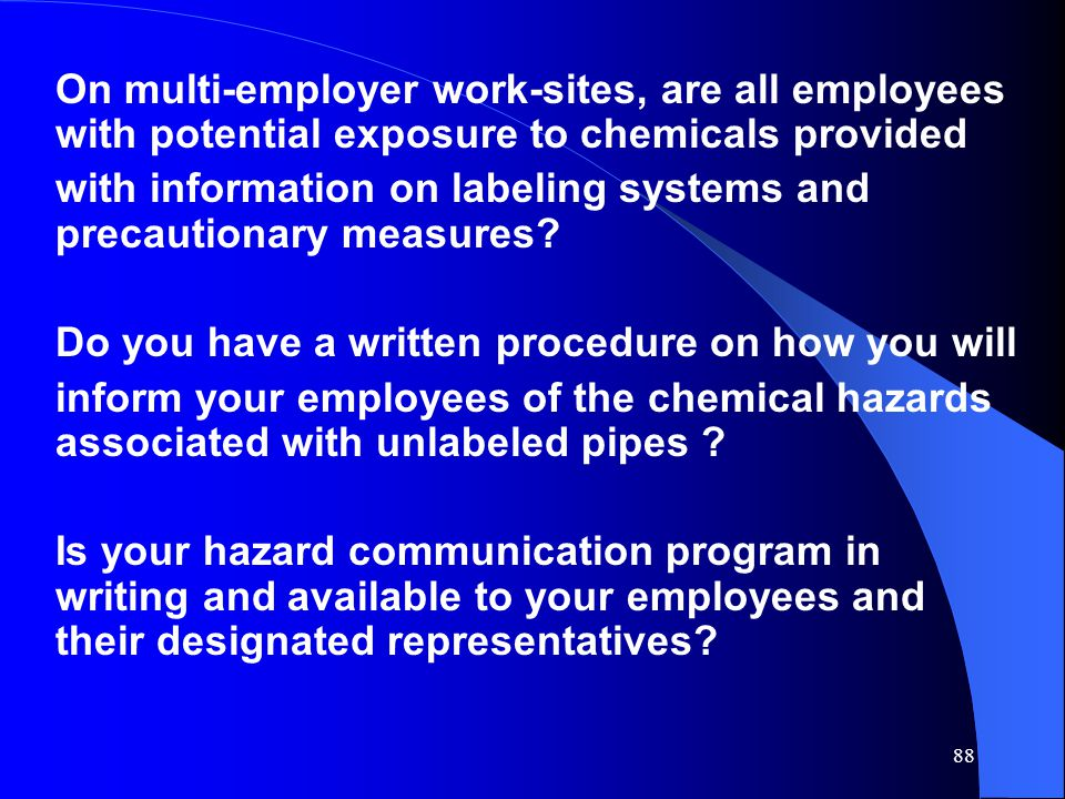 88 On multi-employer work-sites, are all employees with potential exposure to chemicals provided with information on labeling systems and precautionary measures.