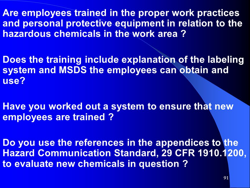 91 Are employees trained in the proper work practices and personal protective equipment in relation to the hazardous chemicals in the work area ? Does