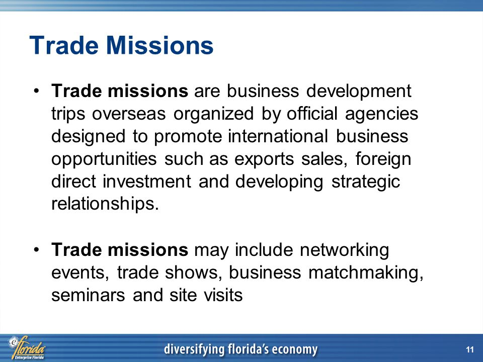 11 Trade Missions Trade missions are business development trips overseas organized by official agencies designed to promote international business opportunities such as exports sales, foreign direct investment and developing strategic relationships.