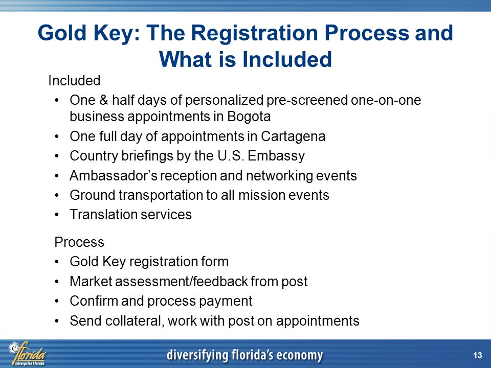 13 Gold Key: The Registration Process and What is Included Included One & half days of personalized pre-screened one-on-one business appointments in Bogota One full day of appointments in Cartagena Country briefings by the U.S.