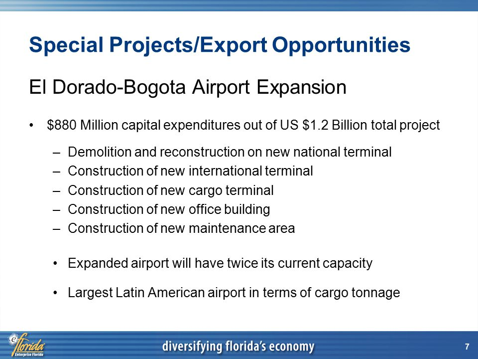 7 Special Projects/Export Opportunities El Dorado-Bogota Airport Expansion $880 Million capital expenditures out of US $1.2 Billion total project –Demolition and reconstruction on new national terminal –Construction of new international terminal –Construction of new cargo terminal –Construction of new office building –Construction of new maintenance area Expanded airport will have twice its current capacity Largest Latin American airport in terms of cargo tonnage