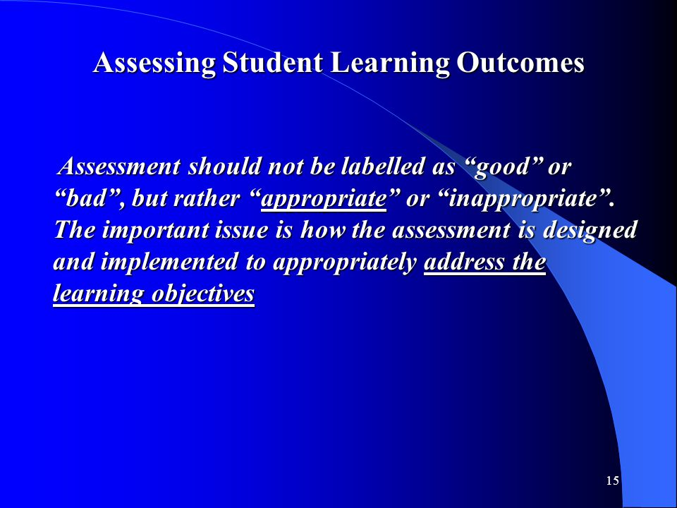 "15 Assessing Student Learning Outcomes Assessment should not be labelled as ""good"" or Assessment should not be labelled as ""good"" or ""bad"", but rather"