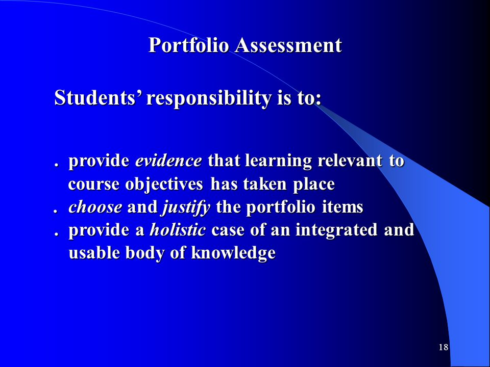 18 Portfolio Assessment Students' responsibility is to:. provide evidence that learning relevant to course objectives has taken place course objective
