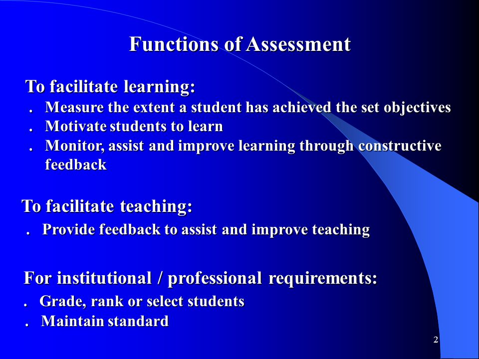 2 Functions of Assessment To facilitate learning: To facilitate learning:. Measure the extent a student has achieved the set objectives. Measure the e