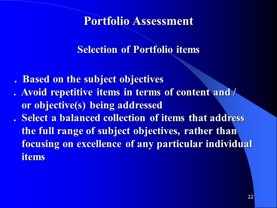 22 Portfolio Assessment Selection of Portfolio items. Based on the subject objectives. Based on the subject objectives. Avoid repetitive items in term