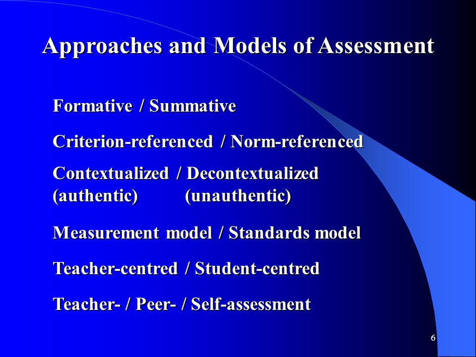 6 Approaches and Models of Assessment Formative / Summative Criterion-referenced / Norm-referenced Contextualized / Decontextualized (authentic) (unau