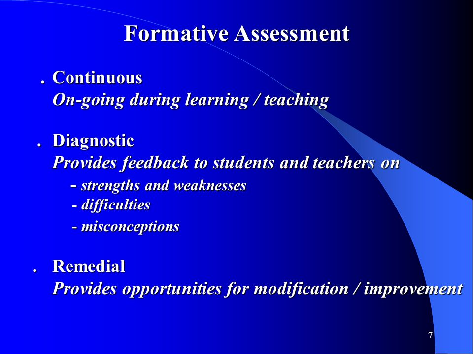 7 Formative Assessment.Continuous.Continuous On-going during learning / teaching.Diagnostic.Diagnostic Provides feedback to students and teachers on -