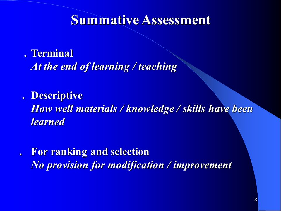 8 Summative Assessment.Terminal.Terminal At the end of learning / teaching.Descriptive.Descriptive How well materials / knowledge / skills have been l
