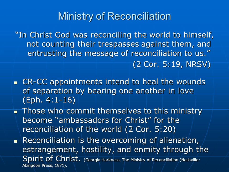 Ministry of Reconciliation In Christ God was reconciling the world to himself, not counting their trespasses against them, and entrusting the message of reconciliation to us. (2 Cor.