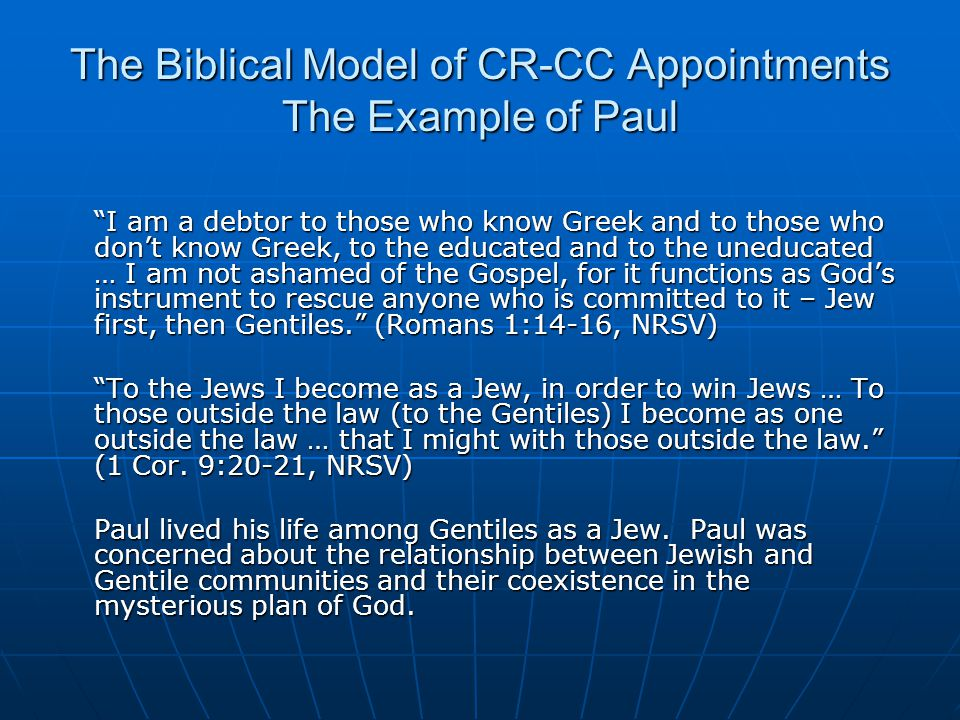 The Biblical Model of CR-CC Appointments The Example of Paul I am a debtor to those who know Greek and to those who don't know Greek, to the educated and to the uneducated … I am not ashamed of the Gospel, for it functions as God's instrument to rescue anyone who is committed to it – Jew first, then Gentiles. (Romans 1:14-16, NRSV) To the Jews I become as a Jew, in order to win Jews … To those outside the law (to the Gentiles) I become as one outside the law … that I might with those outside the law. (1 Cor.