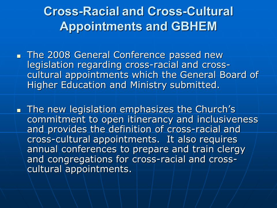 Cross-Racial and Cross-Cultural Appointments and GBHEM The 2008 General Conference passed new legislation regarding cross-racial and cross- cultural a