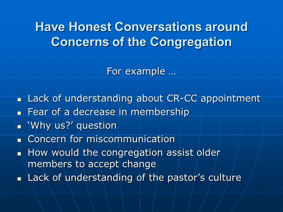 Have Honest Conversations around Concerns of the Congregation For example … Lack of understanding about CR-CC appointment Lack of understanding about CR-CC appointment Fear of a decrease in membership Fear of a decrease in membership 'Why us ' question 'Why us ' question Concern for miscommunication Concern for miscommunication How would the congregation assist older members to accept change How would the congregation assist older members to accept change Lack of understanding of the pastor's culture Lack of understanding of the pastor's culture