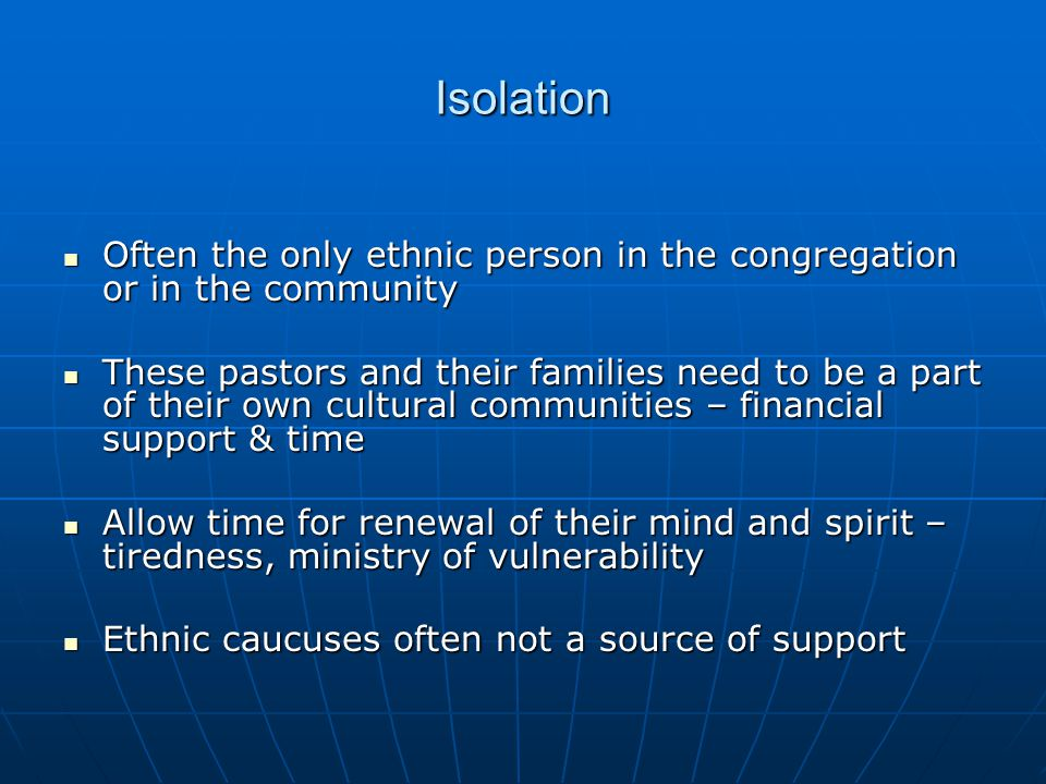 Isolation Often the only ethnic person in the congregation or in the community Often the only ethnic person in the congregation or in the community Th