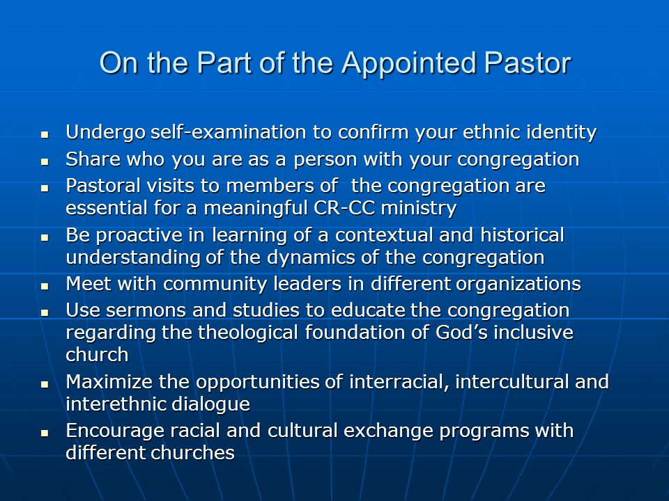 On the Part of the Appointed Pastor Undergo self-examination to confirm your ethnic identity Undergo self-examination to confirm your ethnic identity Share who you are as a person with your congregation Share who you are as a person with your congregation Pastoral visits to members of the congregation are essential for a meaningful CR-CC ministry Pastoral visits to members of the congregation are essential for a meaningful CR-CC ministry Be proactive in learning of a contextual and historical understanding of the dynamics of the congregation Be proactive in learning of a contextual and historical understanding of the dynamics of the congregation Meet with community leaders in different organizations Meet with community leaders in different organizations Use sermons and studies to educate the congregation regarding the theological foundation of God's inclusive church Use sermons and studies to educate the congregation regarding the theological foundation of God's inclusive church Maximize the opportunities of interracial, intercultural and interethnic dialogue Maximize the opportunities of interracial, intercultural and interethnic dialogue Encourage racial and cultural exchange programs with different churches Encourage racial and cultural exchange programs with different churches