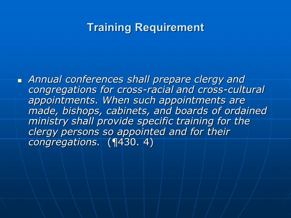 Training Requirement Annual conferences shall prepare clergy and congregations for cross-racial and cross-cultural appointments. When such appointment