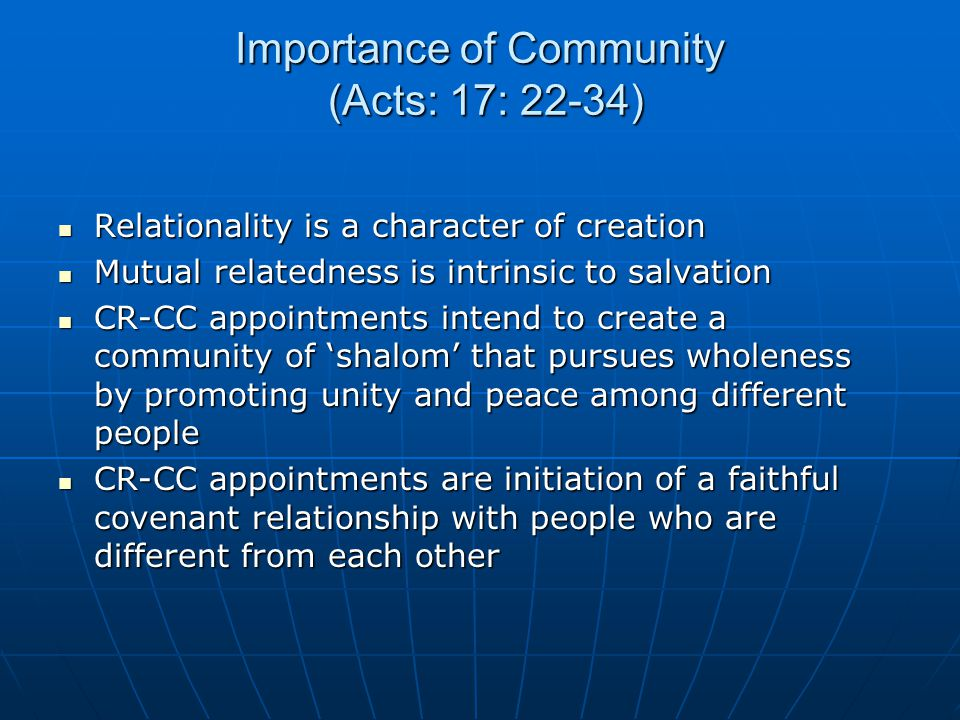 Importance of Community (Acts: 17: 22-34) Relationality is a character of creation Relationality is a character of creation Mutual relatedness is intrinsic to salvation Mutual relatedness is intrinsic to salvation CR-CC appointments intend to create a community of 'shalom' that pursues wholeness by promoting unity and peace among different people CR-CC appointments intend to create a community of 'shalom' that pursues wholeness by promoting unity and peace among different people CR-CC appointments are initiation of a faithful covenant relationship with people who are different from each other CR-CC appointments are initiation of a faithful covenant relationship with people who are different from each other
