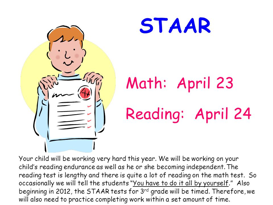Math: April 23 Reading: April 24 STAAR Your child will be working very hard this year.