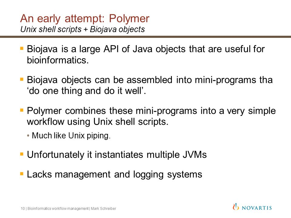 10 | Bioinformatics workflow management | Mark Schreiber An early attempt: Polymer Unix shell scripts + Biojava objects  Biojava is a large API of Java objects that are useful for bioinformatics.