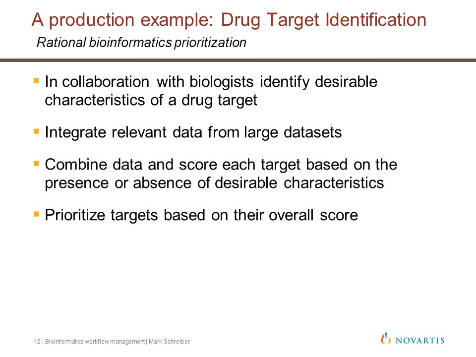 12 | Bioinformatics workflow management | Mark Schreiber A production example: Drug Target Identification Rational bioinformatics prioritization  In collaboration with biologists identify desirable characteristics of a drug target  Integrate relevant data from large datasets  Combine data and score each target based on the presence or absence of desirable characteristics  Prioritize targets based on their overall score