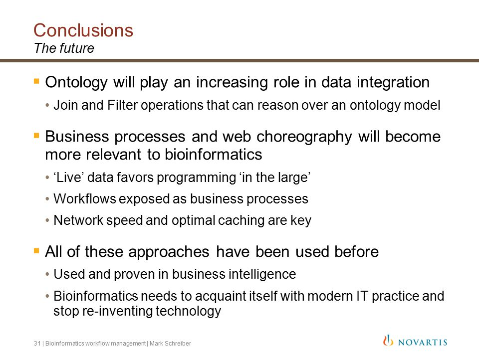 31 | Bioinformatics workflow management | Mark Schreiber Conclusions The future  Ontology will play an increasing role in data integration Join and Filter operations that can reason over an ontology model  Business processes and web choreography will become more relevant to bioinformatics 'Live' data favors programming 'in the large' Workflows exposed as business processes Network speed and optimal caching are key  All of these approaches have been used before Used and proven in business intelligence Bioinformatics needs to acquaint itself with modern IT practice and stop re-inventing technology
