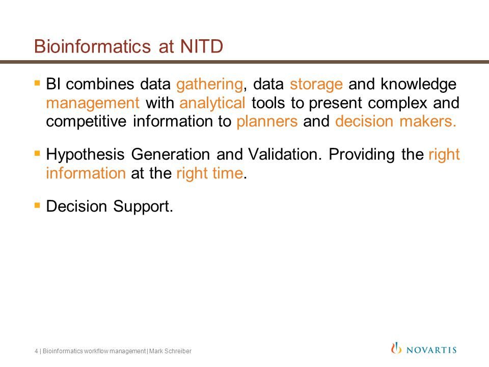 4 | Bioinformatics workflow management | Mark Schreiber Bioinformatics at NITD  BI combines data gathering, data storage and knowledge management with analytical tools to present complex and competitive information to planners and decision makers.