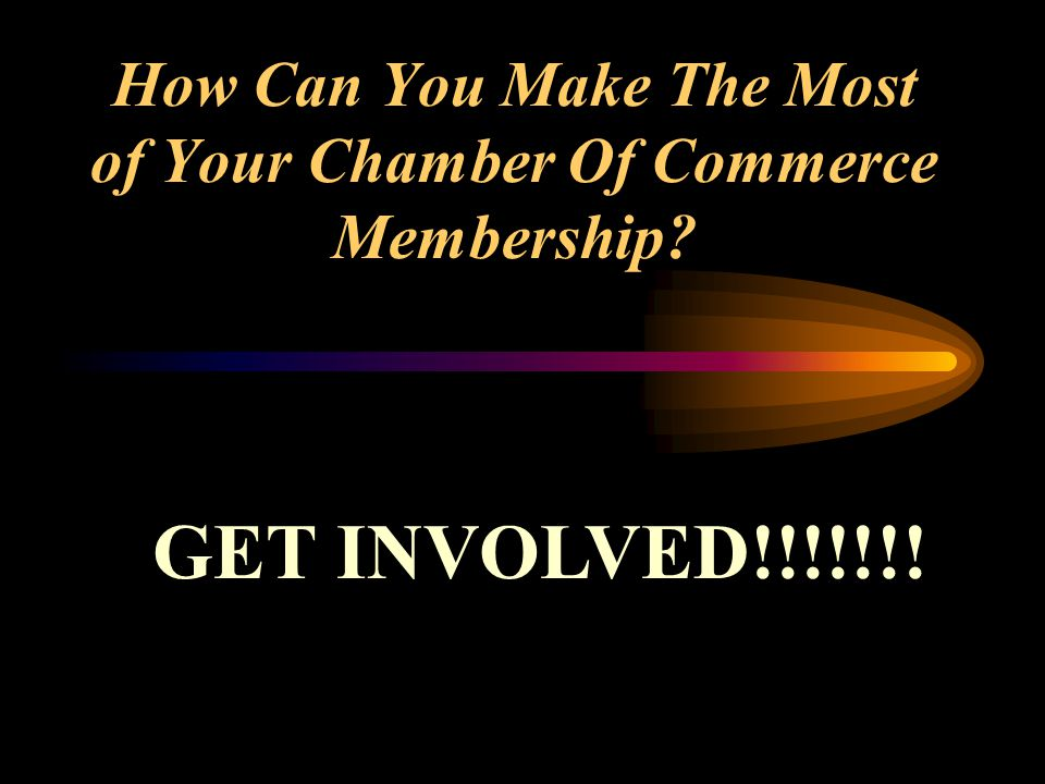 How Can You Make The Most of Your Chamber Of Commerce Membership GET INVOLVED!!!!!!!