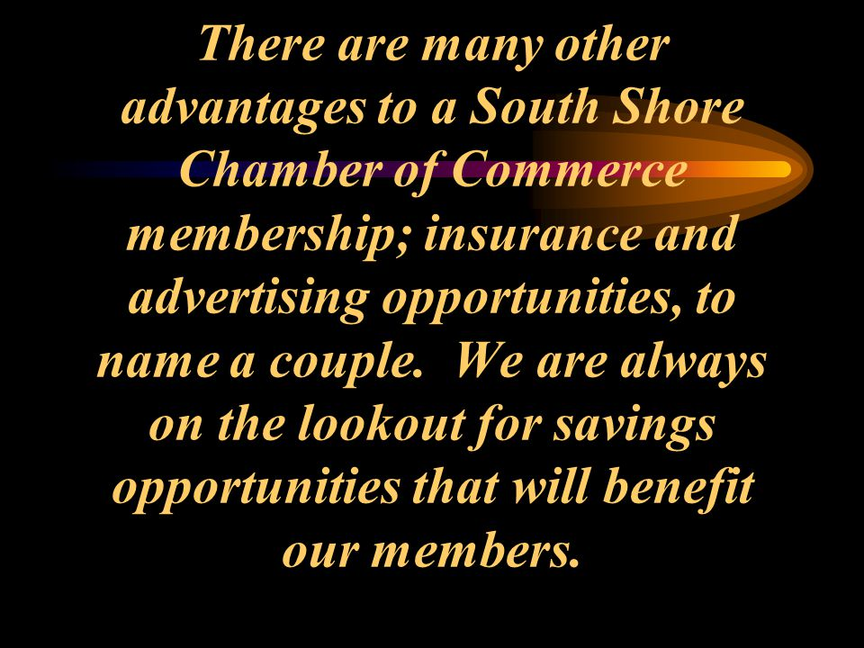 There are many other advantages to a South Shore Chamber of Commerce membership; insurance and advertising opportunities, to name a couple. We are alw