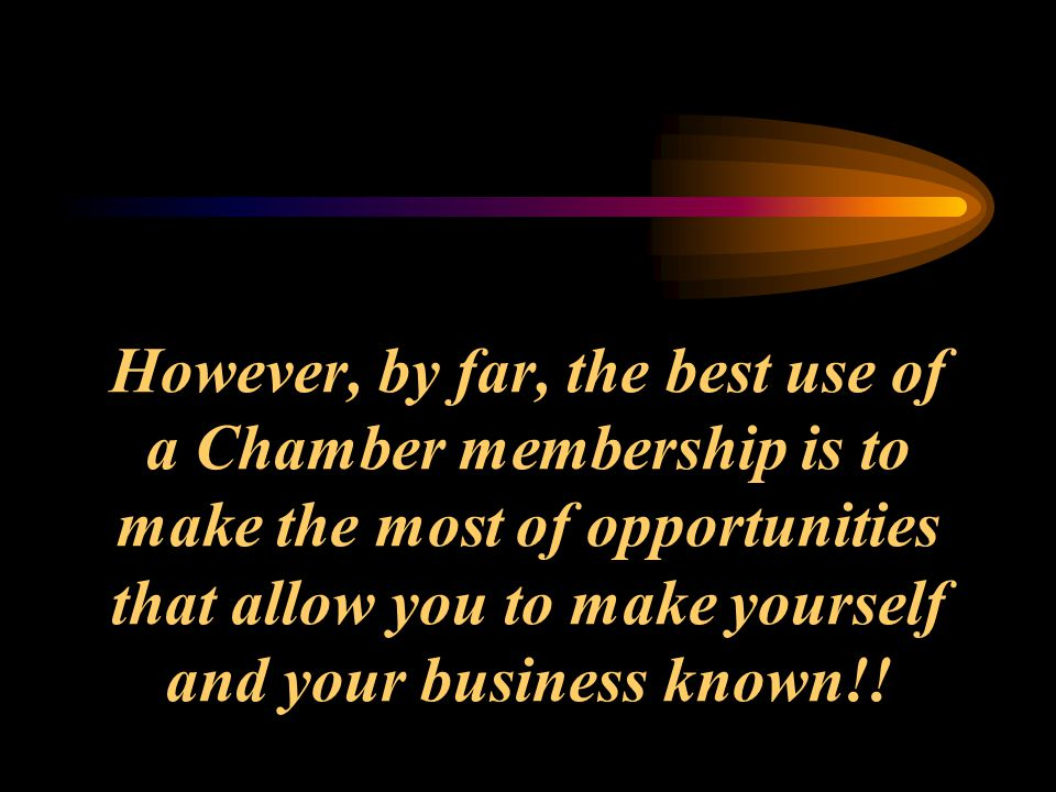 However, by far, the best use of a Chamber membership is to make the most of opportunities that allow you to make yourself and your business known!!